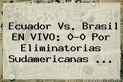 <b>Ecuador Vs</b>. <b>Brasil</b> EN VIVO: 0-0 Por Eliminatorias Sudamericanas ...