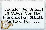 <b>Ecuador Vs Brasil</b> EN VIVO: Ver Hoy Transmisión ONLINE Partido Por ...