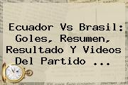 <b>Ecuador Vs Brasil</b>: Goles, Resumen, Resultado Y Videos Del Partido ...