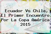 Ecuador Vs Chile, El Primer Encuentro Por La <b>Copa América 2015</b>