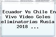 Ecuador Vs Chile En Vivo Video Goles <b>eliminatorias</b> Rusia <b>2018</b> ...