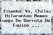 <b>Ecuador Vs. Chile</b>: Hilarantes Memes Luego De Derrota Del Equipo ...