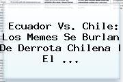 <b>Ecuador Vs. Chile</b>: Los Memes Se Burlan De Derrota Chilena | El ...