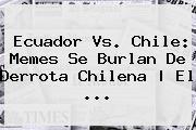 <b>Ecuador Vs. Chile</b>: Memes Se Burlan De Derrota Chilena | El ...