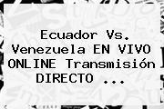 <b>Ecuador Vs. Venezuela</b> EN VIVO ONLINE Transmisión DIRECTO ...