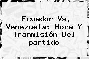 Ecuador Vs. Venezuela: <b>Hora</b> Y Tranmisión Del <b>partido</b>