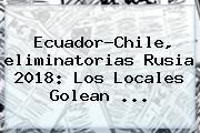 Ecuador-Chile, <b>eliminatorias</b> Rusia 2018: Los Locales Golean ...