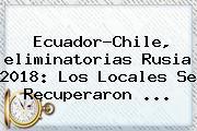 Ecuador-Chile, <b>eliminatorias Rusia 2018</b>: Los Locales Se Recuperaron ...