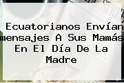 Ecuatorianos Envían <b>mensajes</b> A Sus Mamás En El <b>Día De La Madre</b>