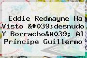 <b>Eddie Redmayne</b> Ha Visto &#039;desnudo Y Borracho&#039; Al Príncipe Guillermo