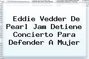 Eddie Vedder De <b>Pearl Jam Detiene Concierto</b> Para Defender A Mujer