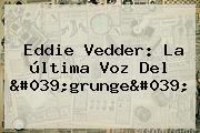 <b>Eddie Vedder</b>: La última Voz Del 'grunge'