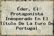 <b>Éder</b>, El Protagonista Inesperado En El Título De La Euro De Portugal