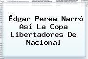 Édgar Perea Narró Así La <b>Copa Libertadores</b> De Nacional