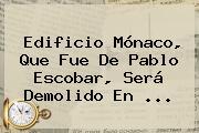 <b>Edificio Mónaco</b>, Que Fue De Pablo Escobar, Será Demolido En ...
