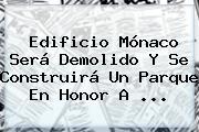 <b>Edificio Mónaco</b> Será Demolido Y Se Construirá Un Parque En Honor A ...
