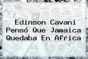 Edinson Cavani Pensó Que <b>Jamaica</b> Quedaba En Africa