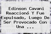 Edinson <b>Cavani</b> Reaccionó Y Fue Expulsado, Luego De Ser Provocado Con Una <b>...</b>