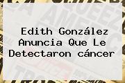 <b>Edith González</b> Anuncia Que Le Detectaron <b>cáncer</b>
