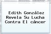 <b>Edith González</b> Revela Su Lucha Contra El <b>cáncer</b>