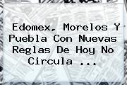 Edomex, Morelos Y Puebla Con Nuevas Reglas De <b>Hoy</b> No Circula <b>...</b>