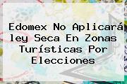 Edomex No Aplicará <b>ley Seca</b> En Zonas Turísticas Por Elecciones