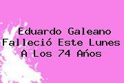 <b>Eduardo Galeano</b> Falleció Este Lunes A Los 74 Años