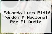 <b>Eduardo Luis</b> Pidió Perdón A Nacional Por El Audio