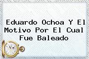 <b>Eduardo Ochoa</b> Y El Motivo Por El Cual Fue Baleado