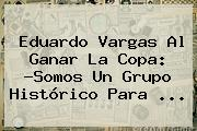 <b>Eduardo Vargas</b> Al Ganar La Copa: ?Somos Un Grupo Histórico Para ...