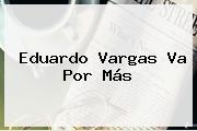 <b>Eduardo Vargas</b> Va Por Más
