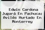 <b>Edwin Cardona</b> Jugará En Pachuca; Avilés Hurtado En Monterrey