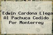 <b>Edwin Cardona</b> Llega Al Pachuca Cedido Por Monterrey