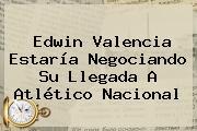 <b>Edwin Valencia</b> Estaría Negociando Su Llegada A Atlético Nacional