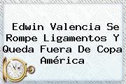 Edwin Valencia Se Rompe Ligamentos Y Queda Fuera De <b>Copa América</b>