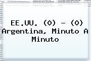 EE.UU. (0) - (0) <b>Argentina</b>, Minuto A Minuto