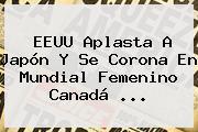 EEUU Aplasta A Japón Y Se Corona En <b>Mundial Femenino</b> Canadá <b>...</b>