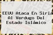 EEUU Ataca En <b>Siria</b> Al Verdugo Del Estado Islámico