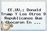 EE.UU.: <b>Donald Trump</b> Y Los Otros 9 Republicanos Que Chocaron En <b>...</b>