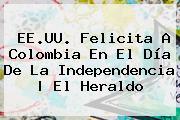 EE.UU. Felicita A <b>Colombia</b> En El Día De La Independencia | El Heraldo