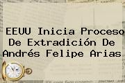 EEUU Inicia Proceso De Extradición De <b>Andrés Felipe Arias</b>
