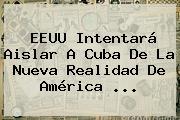 EEUU Intentará Aislar A Cuba De La Nueva Realidad De <b>América</b> <b>...</b>