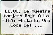 EE.UU. Le Muestra <b>tarjeta Roja</b> A La FIFA: ?Esta Es Una Copa Del <b>...</b>