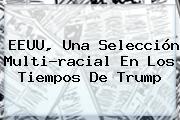 EEUU, Una Selección Multi-racial En Los Tiempos De Trump