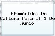 <b>Efemérides</b> De Cultura Para El 1 De <b>junio</b>