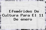 <b>Efemérides</b> De Cultura Para El 11 De <b>enero</b>