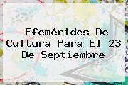 Efemérides De Cultura Para El <b>23 De Septiembre</b>