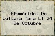 Efemérides De Cultura Para El <b>24 De Octubre</b>