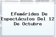 Efemérides De Espectáculos Del <b>12 De Octubre</b>