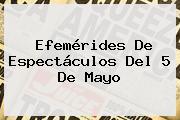 Efemérides De Espectáculos Del <b>5 De Mayo</b>